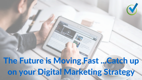 The Future is Moving Fast …Catch up on your Digital Marketing Strategy