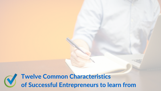 Twelve Common Characteristics of Successful Entrepreneurs to learn from