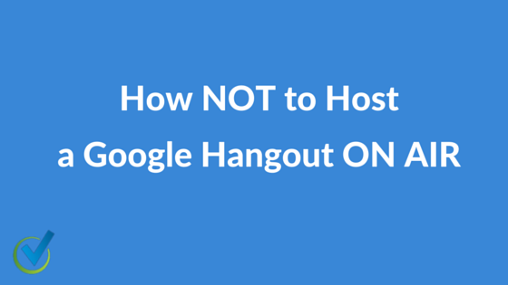 How NOT to Host a Google Hangout ON AIR