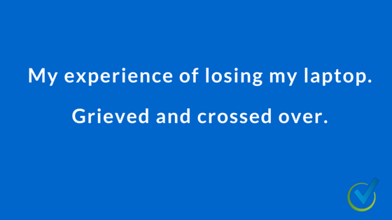 My experience of losing my laptop. Grieved and crossed over.